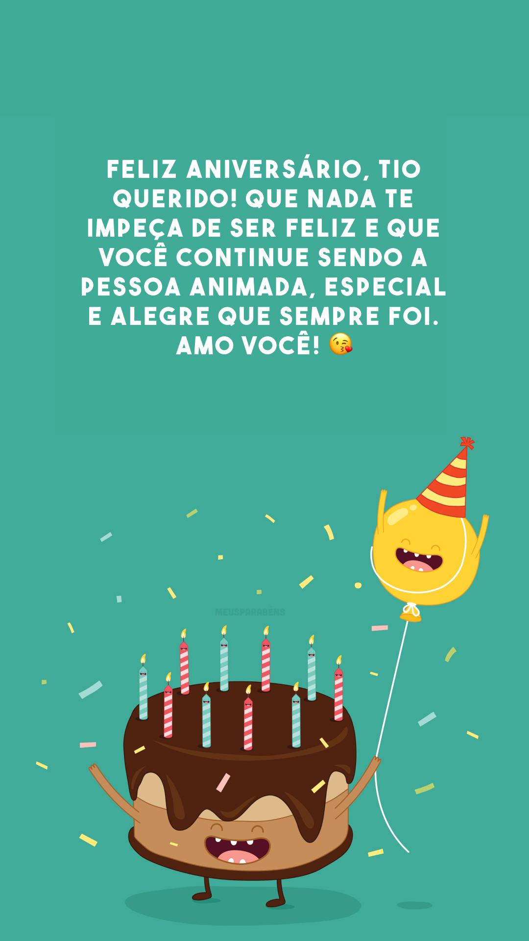 Feliz aniversário, tio querido! Que nada te impeça de ser feliz e que você continue sendo a pessoa animada, especial e alegre que sempre foi. Amo você! 😘