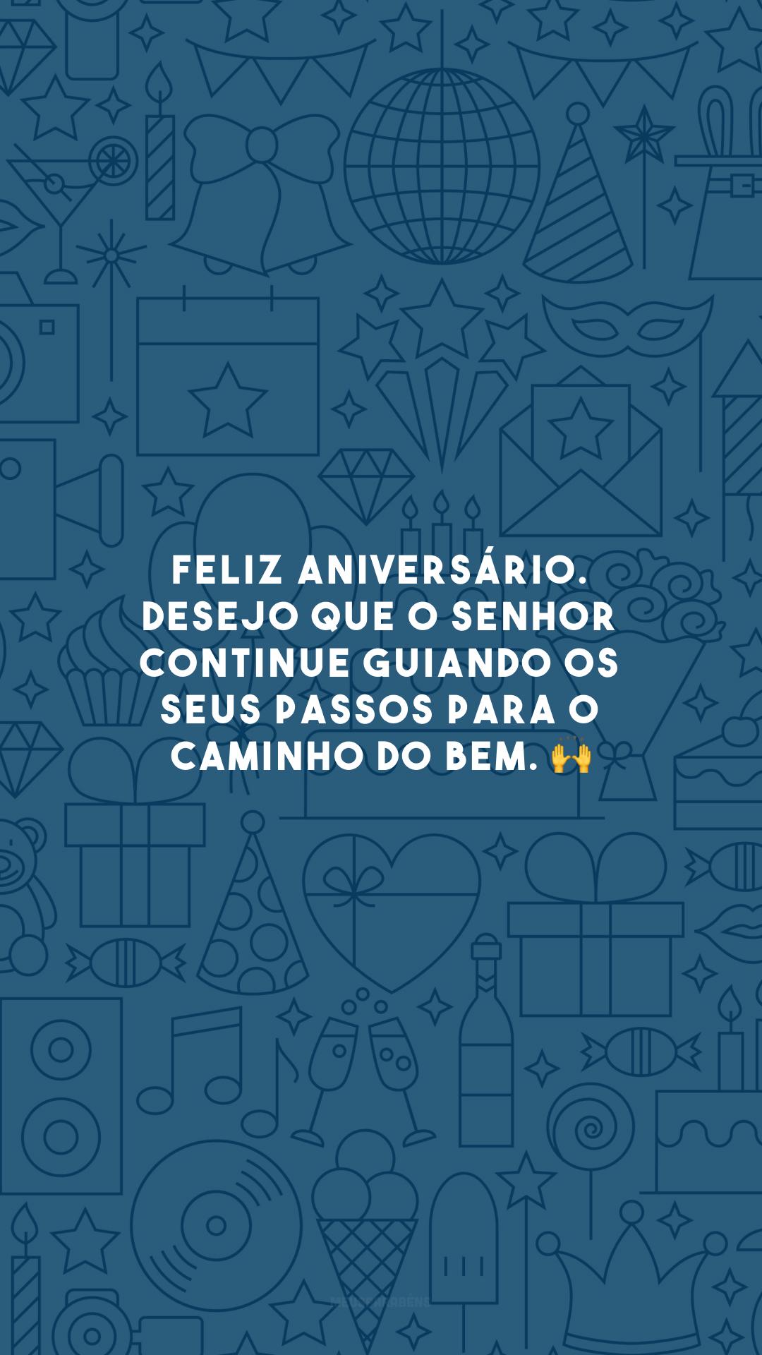 Feliz aniversário. Desejo que o Senhor continue guiando os seus passos para o caminho do bem. 🙌