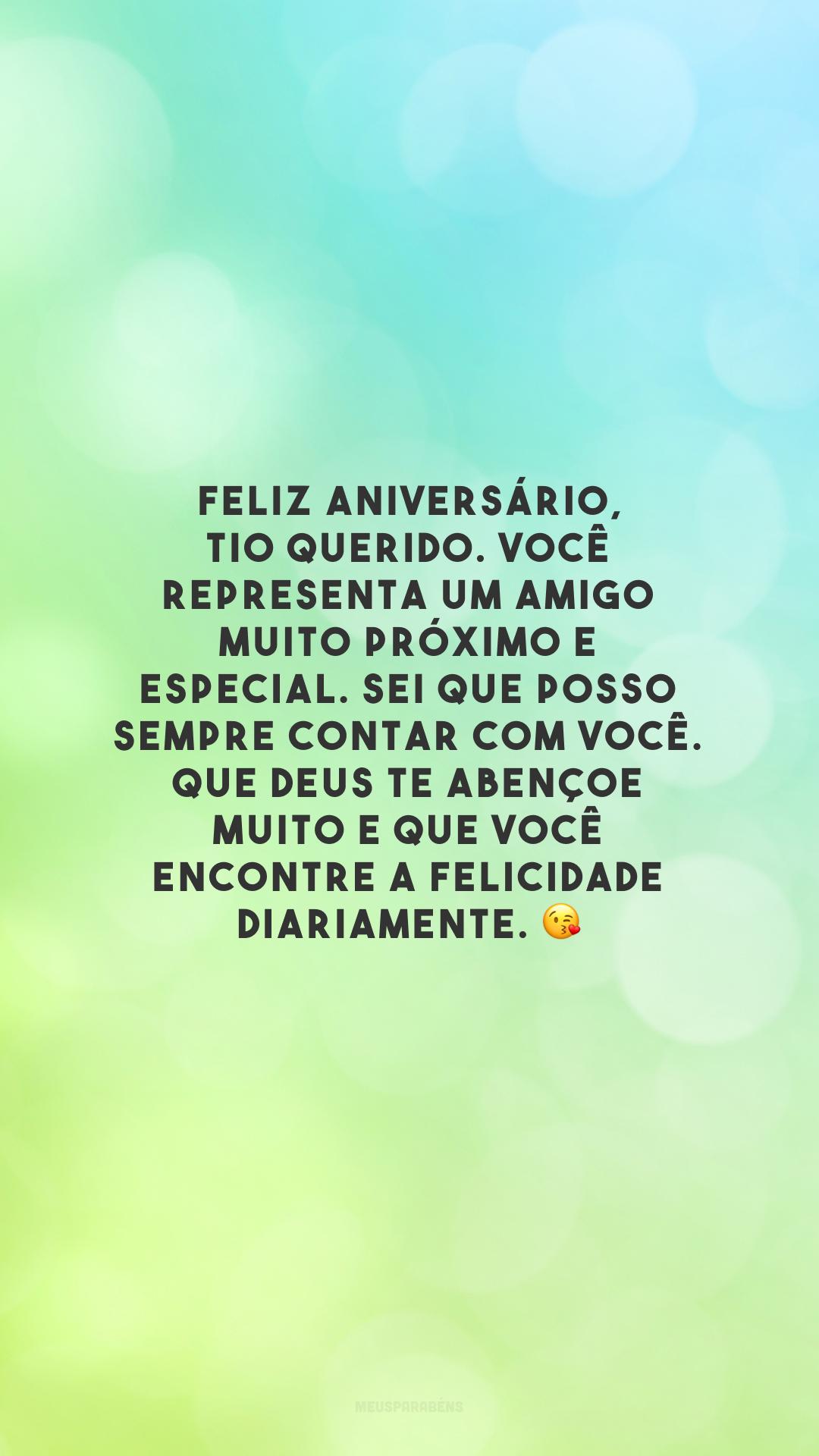 Feliz aniversário, tio querido. Você representa um amigo muito próximo e especial. Sei que posso sempre contar com você. Que Deus te abençoe muito e que você encontre a felicidade diariamente. 😘