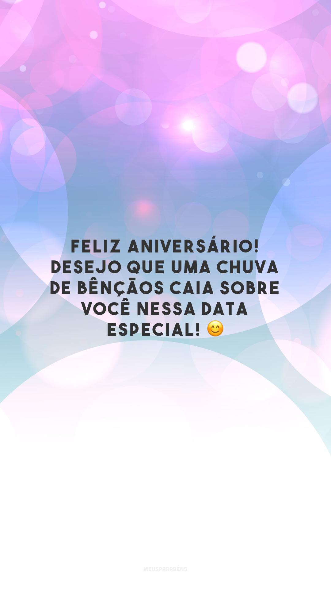 Feliz aniversário! Desejo que uma chuva de bênçãos caia sobre você nessa data especial! 😊