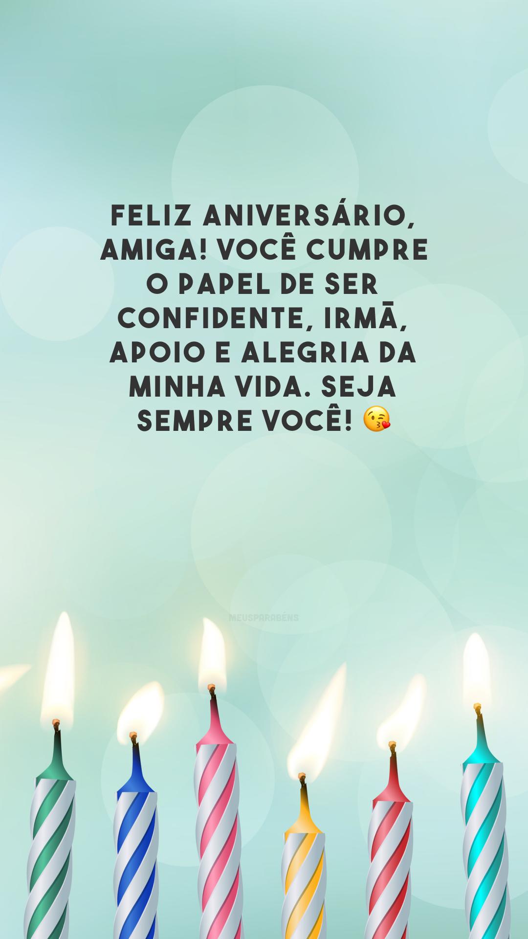 Feliz aniversário, amiga! Você cumpre o papel de ser confidente, irmã, apoio e alegria da minha vida. Seja sempre você! 😘
