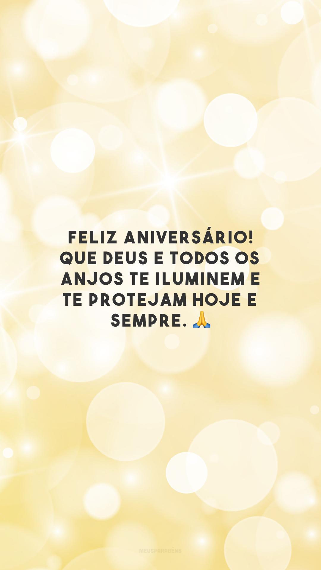 Feliz aniversário! Que Deus e todos os anjos te iluminem e te protejam hoje e sempre. 🙏