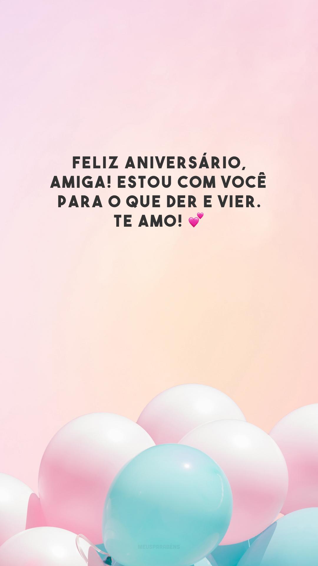 Feliz aniversário, amiga! Estou com você para o que der e vier. Te amo! 💕