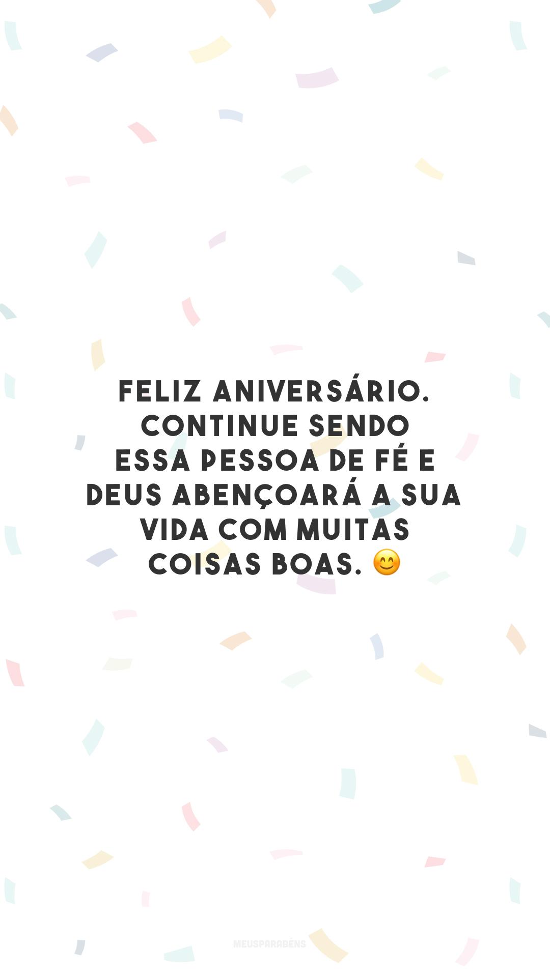 Feliz aniversário. Continue sendo essa pessoa de fé e Deus abençoará a sua vida com muitas coisas boas. 😊