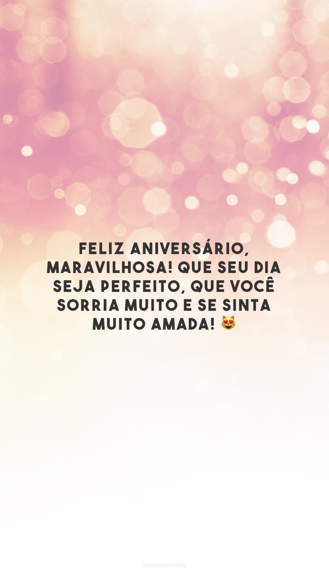 Feliz aniversário, maravilhosa! Que seu dia seja perfeito, que você sorria muito e se sinta muito amada! 😻