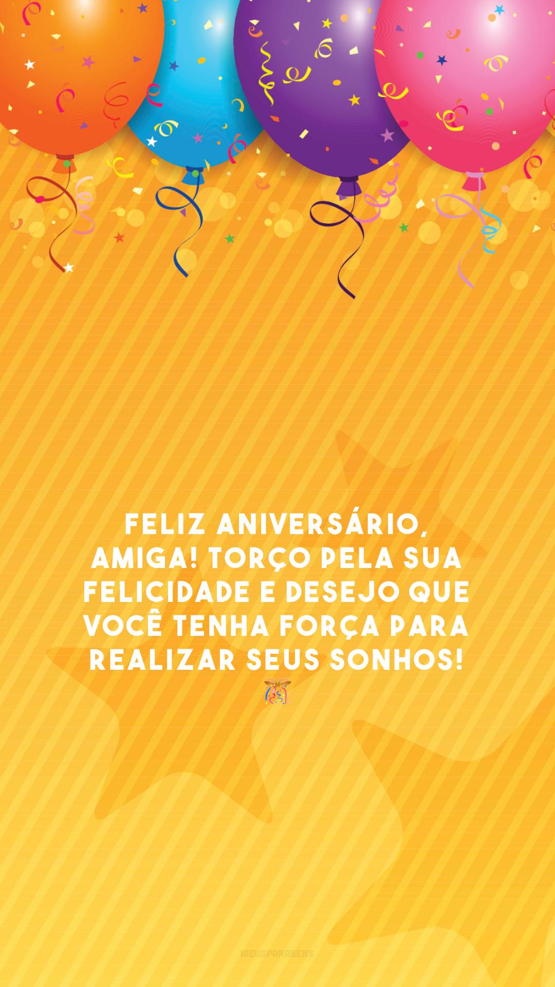 Feliz aniversário, amiga! Torço pela sua felicidade e desejo que você tenha força para realizar seus sonhos! 🎊