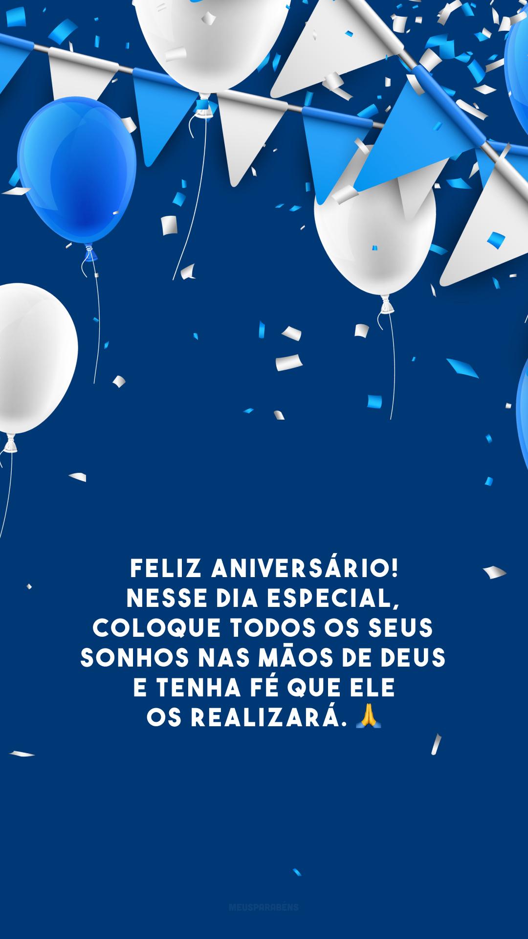 Feliz aniversário! Nesse dia especial, coloque todos os seus sonhos nas mãos de Deus e tenha fé que Ele os realizará. 🙏