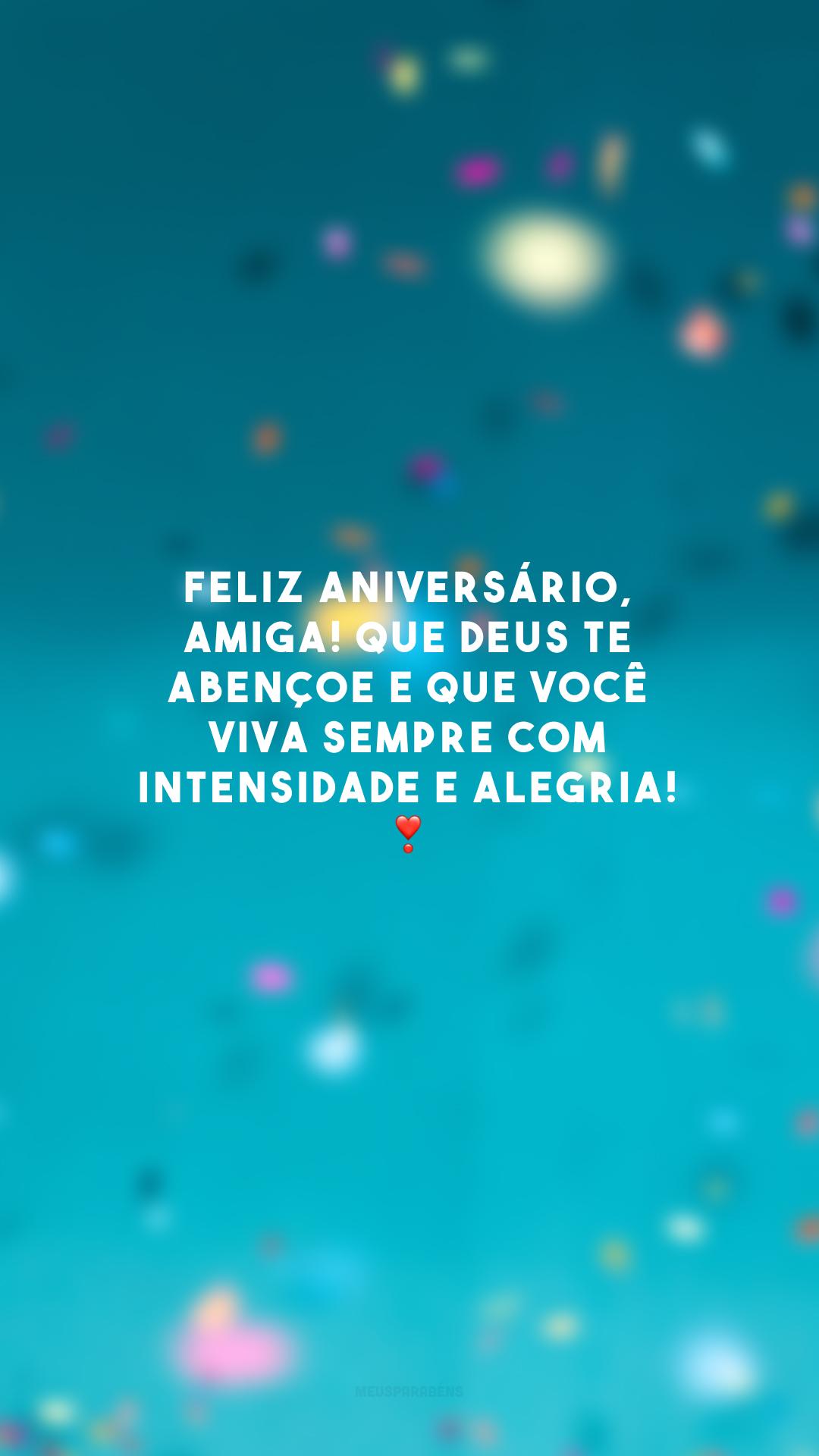 Feliz aniversário, amiga! Que Deus te abençoe e que você viva sempre com intensidade e alegria! ❣️