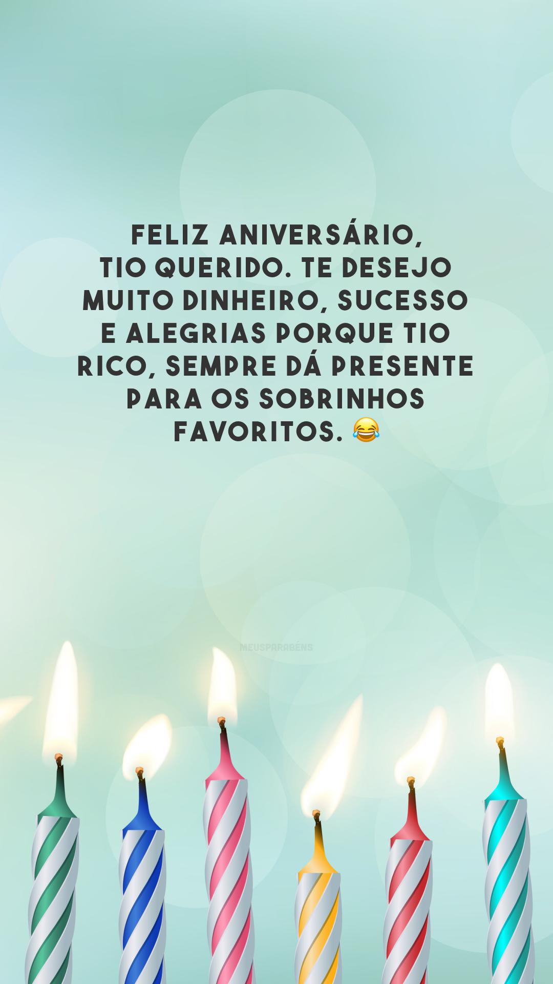 Feliz aniversário, tio querido. Te desejo muito dinheiro, sucesso e alegrias porque tio rico, sempre dá presente para os sobrinhos favoritos. 😂