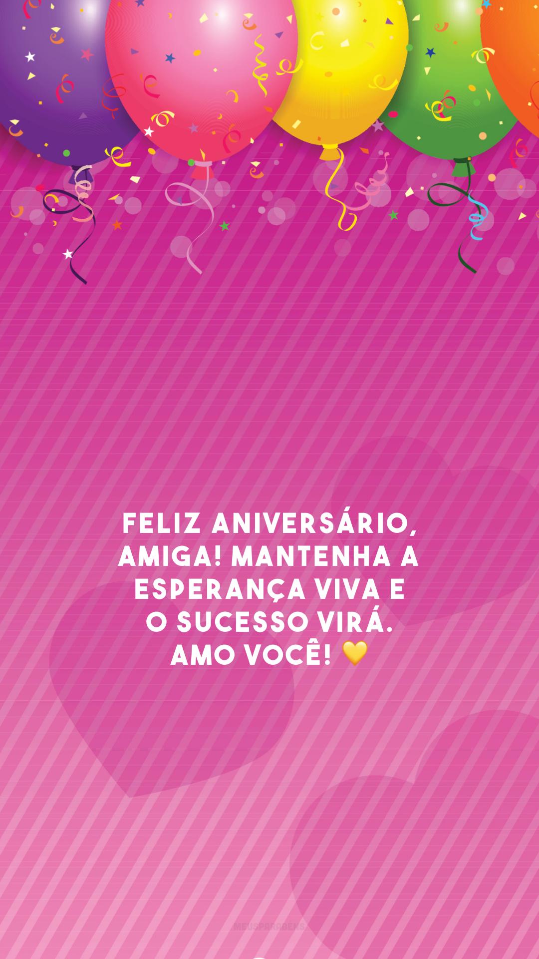 Feliz aniversário, amiga! Mantenha a esperança viva e o sucesso virá. Amo você! 💛