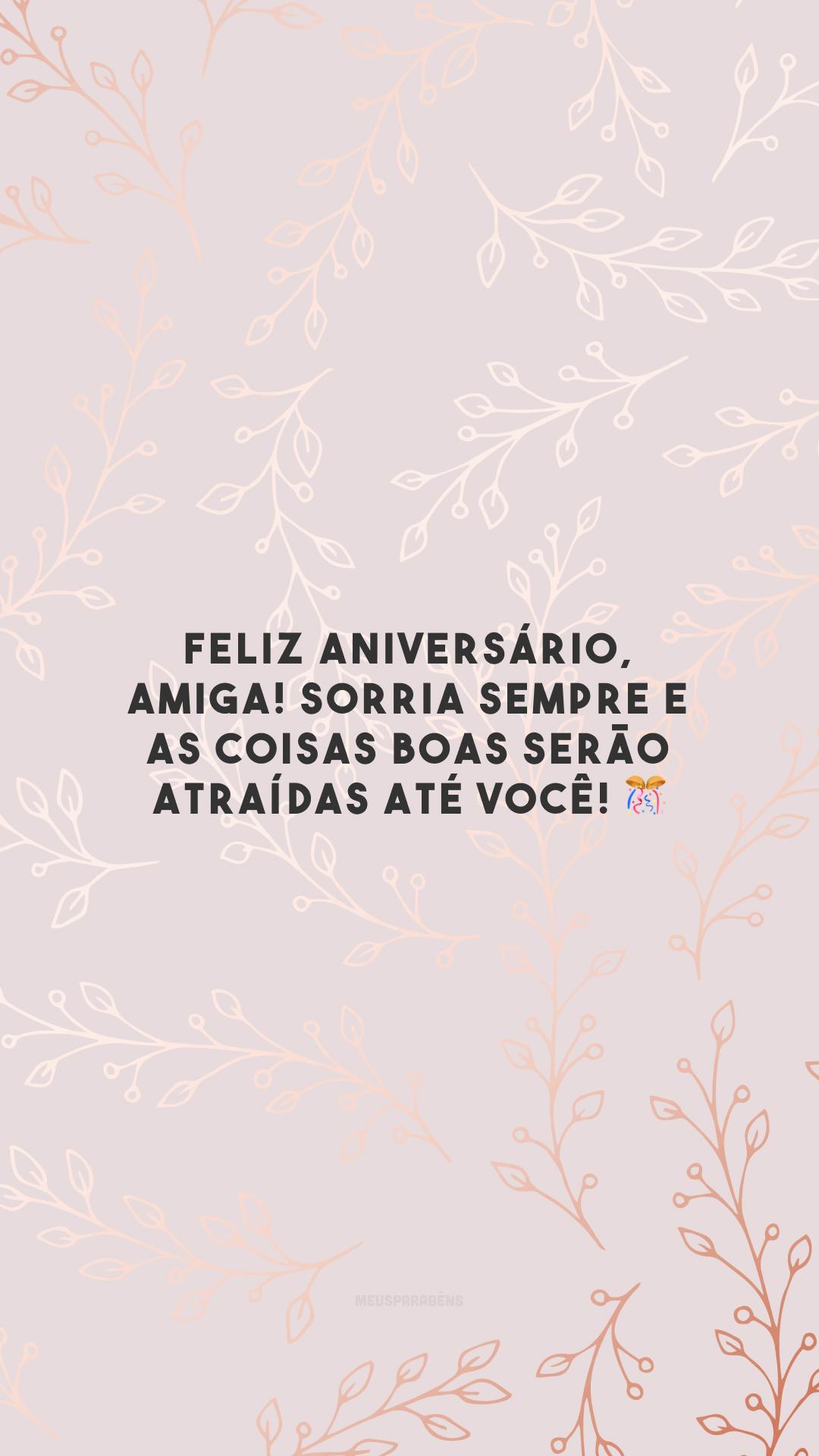 Feliz aniversário, amiga! Sorria sempre e as coisas boas serão atraídas até você! 🎊