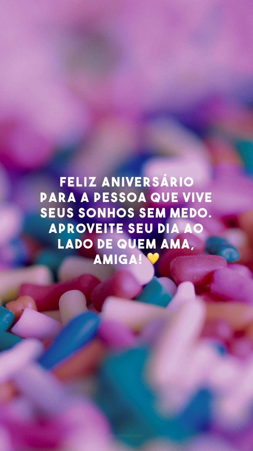 Feliz aniversário para a pessoa que vive seus sonhos sem medo. Aproveite seu dia ao lado de quem ama, amiga! 💛