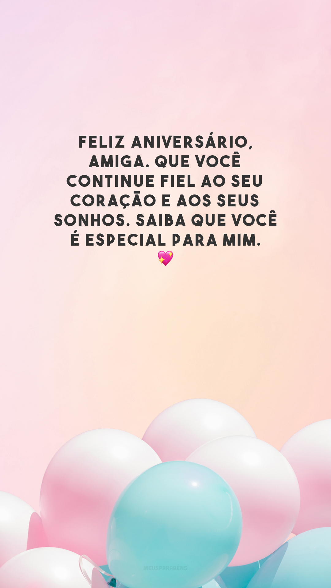 Feliz aniversário, amiga. Que você continue fiel ao seu coração e aos seus sonhos. Saiba que você é especial para mim. 💖