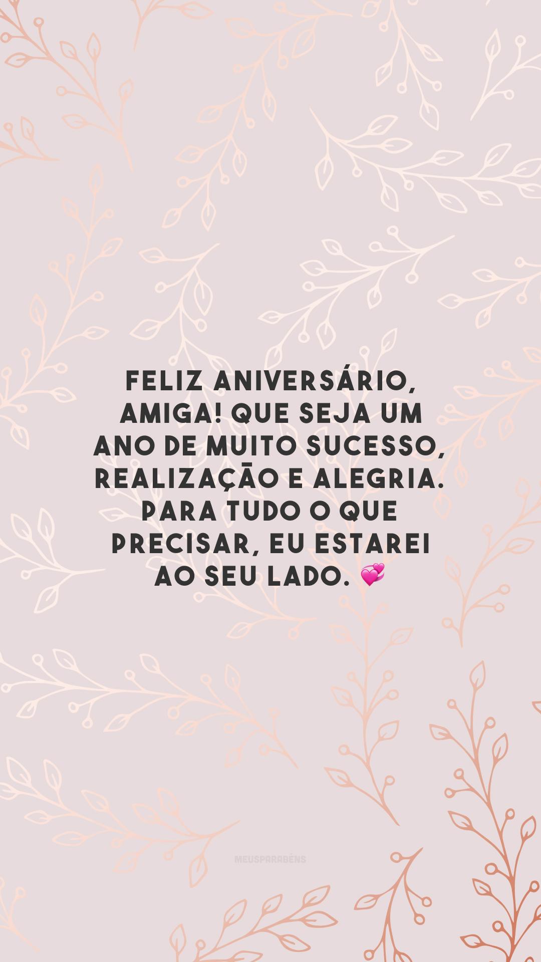 Feliz aniversário, amiga! Que seja um ano de muito sucesso, realização e alegria. Para tudo o que precisar, eu estarei ao seu lado. 💞