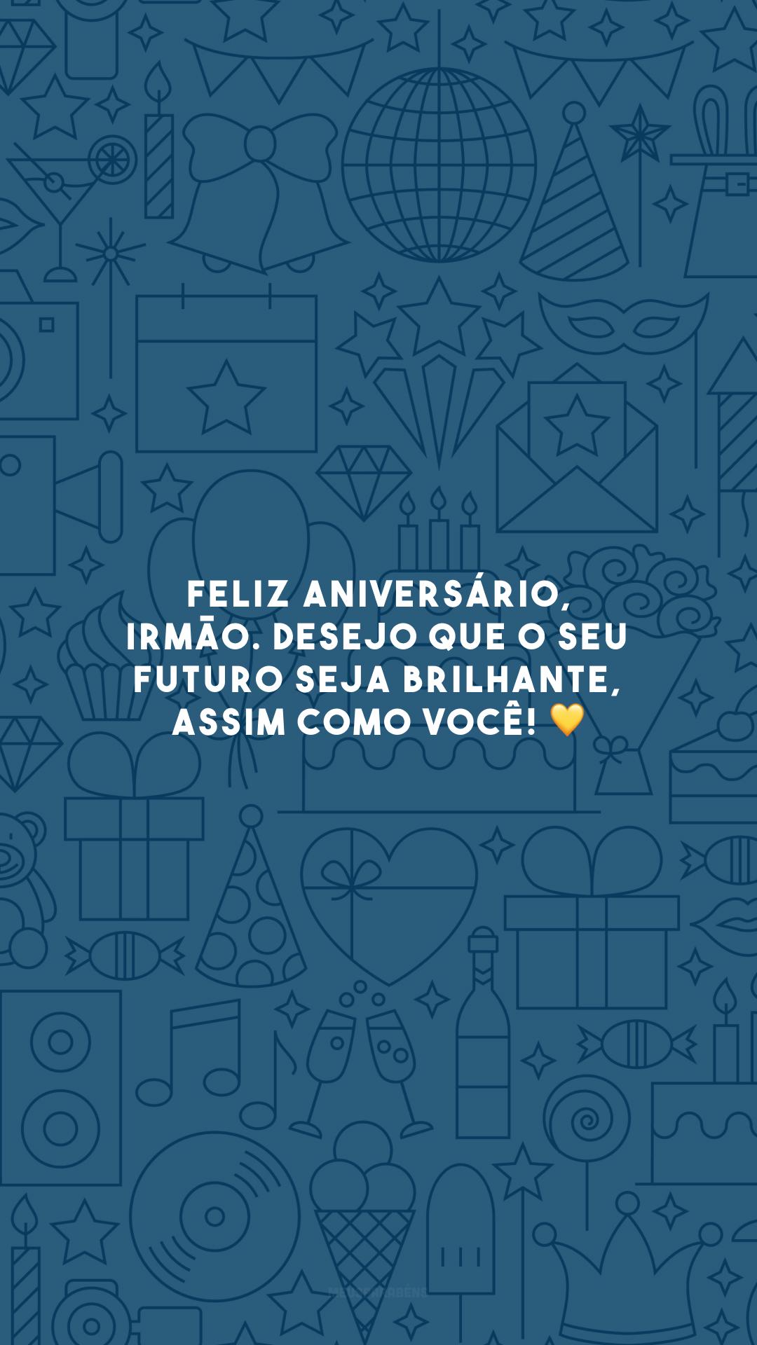 Feliz aniversário, irmão. Desejo que o seu futuro seja brilhante, assim como você! 💛