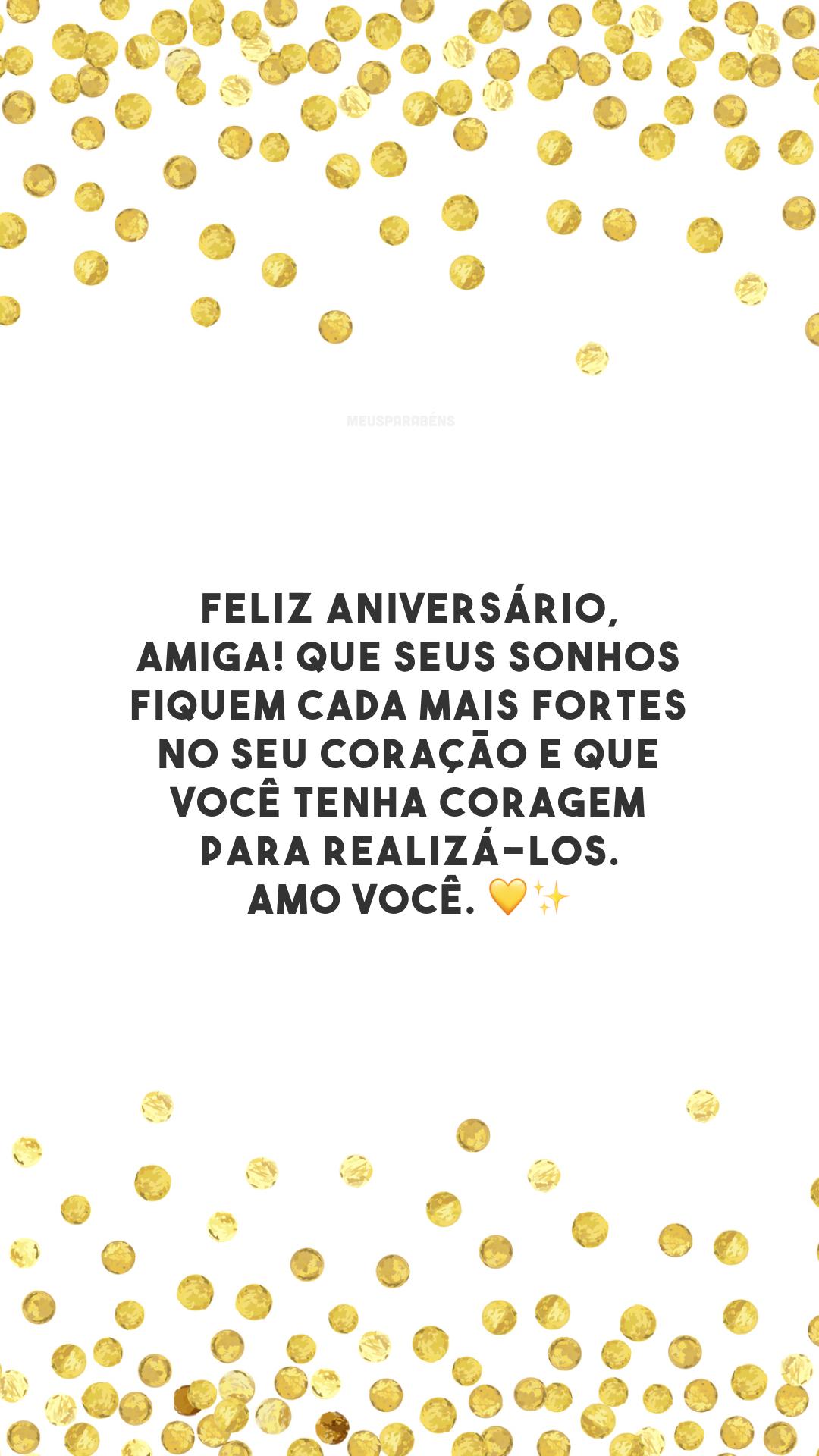 Feliz aniversário, amiga! Que seus sonhos fiquem cada mais fortes no seu coração e que você tenha coragem para realizá-los. Amo você. 💛✨