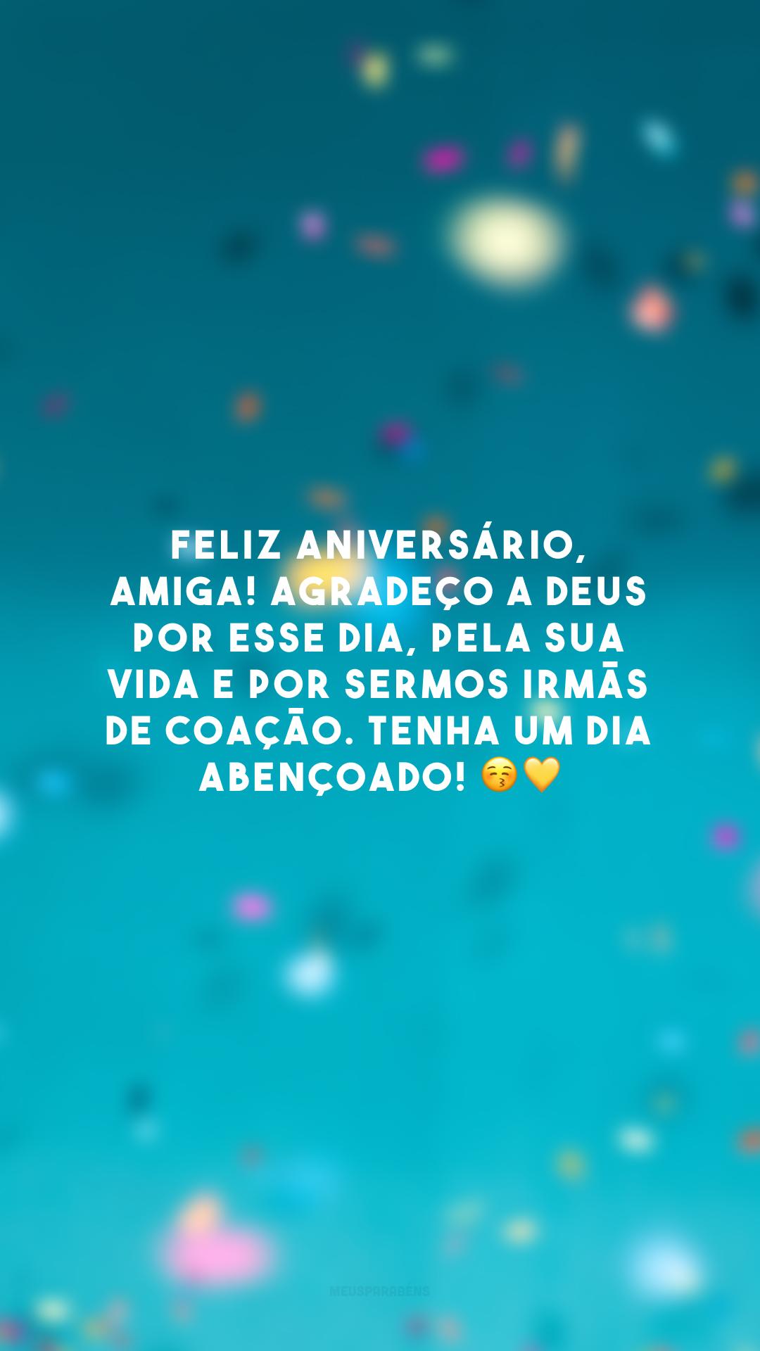 Feliz aniversário, amiga! Agradeço a Deus por esse dia, pela sua vida e por sermos irmãs de coação. Tenha um dia abençoado! 😚💛
