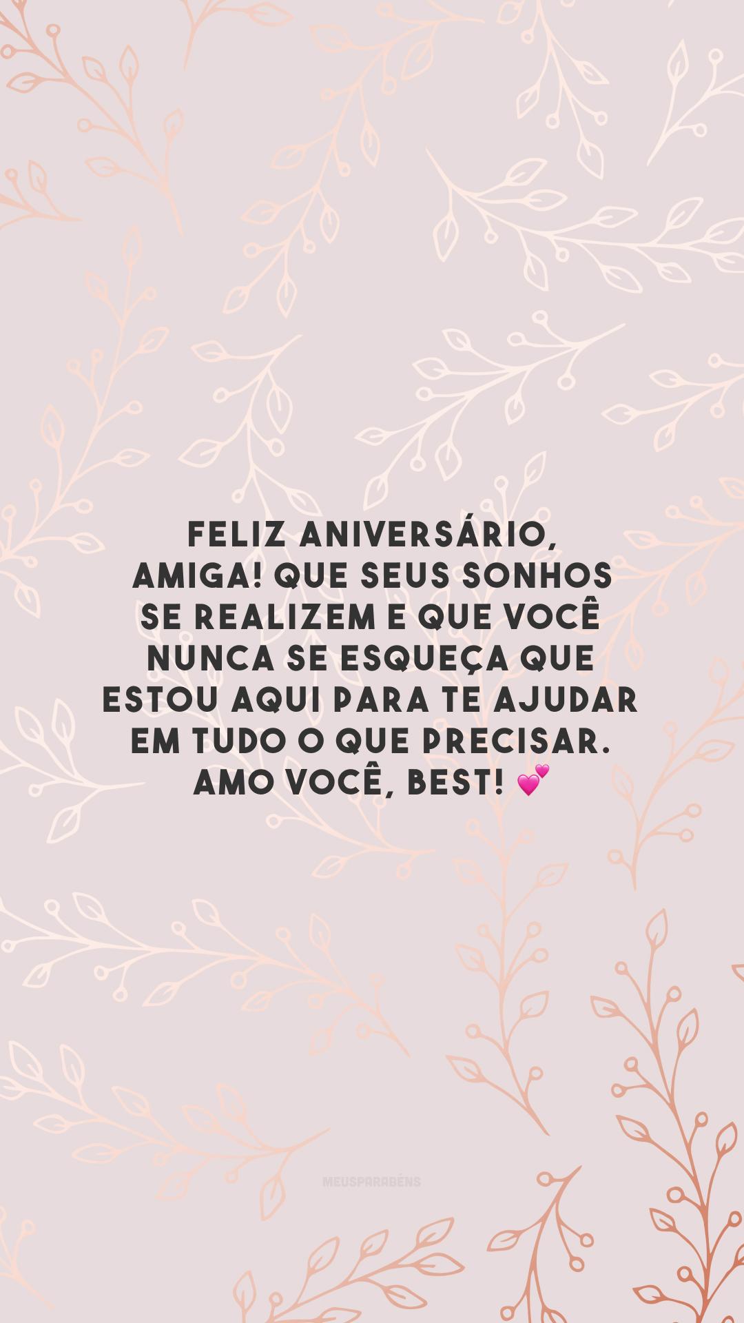 Feliz aniversário, amiga! Que seus sonhos se realizem e que você nunca se esqueça que estou aqui para te ajudar em tudo o que precisar. Amo você, best! 💕