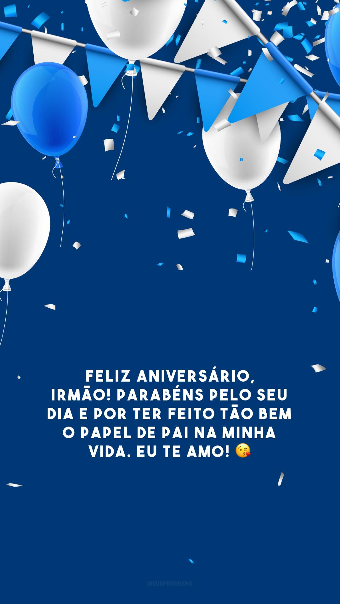 Feliz aniversário, irmão! Parabéns pelo seu dia e por ter feito tão bem o papel de pai na minha vida. Eu te amo! 😘