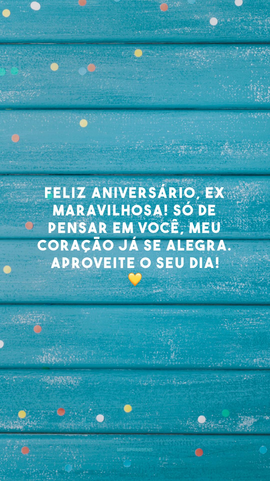 Feliz aniversário, ex maravilhosa! Só de pensar em você, meu coração já se alegra. Aproveite o seu dia! 💛