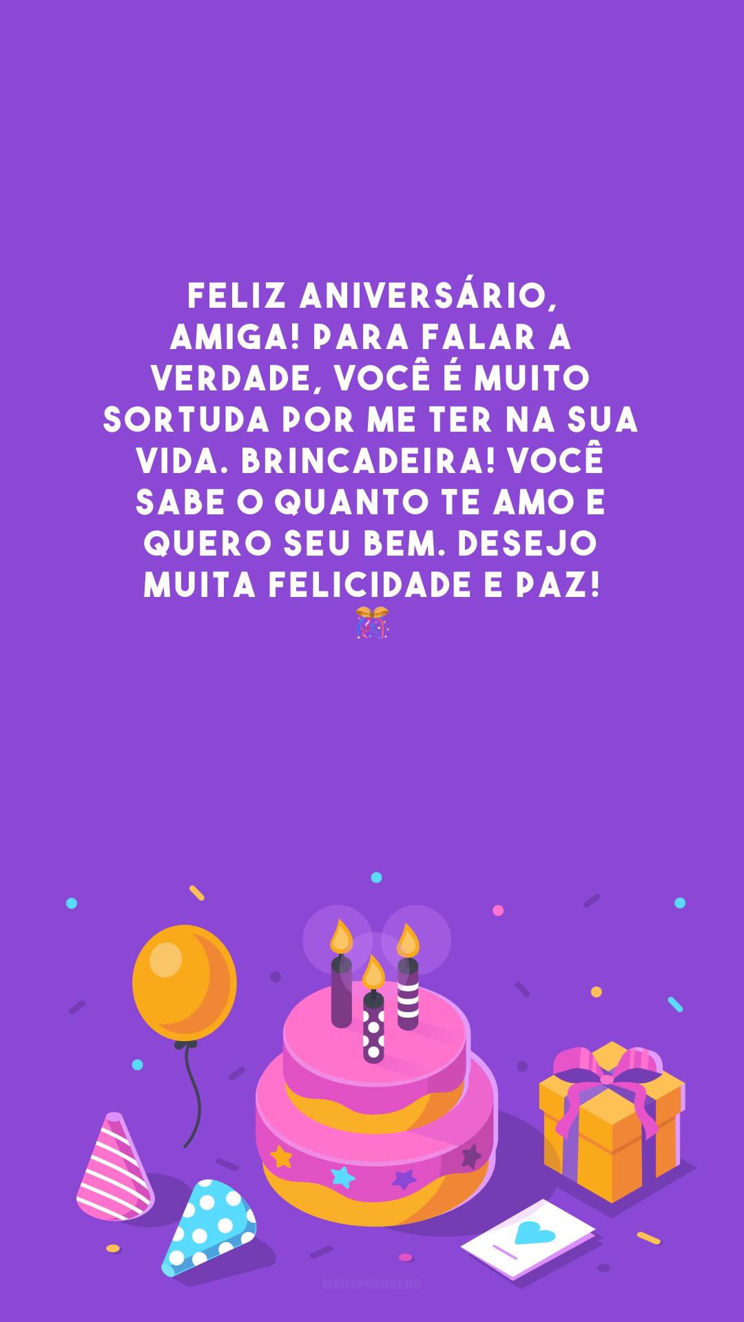 Feliz aniversário, amiga! Para falar a verdade, você é muito sortuda por me ter na sua vida. Brincadeira! Você sabe o quanto te amo e quero seu bem. Desejo muita felicidade e paz! 🎊