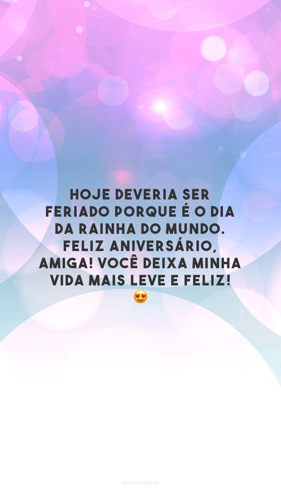 Hoje deveria ser feriado porque é o dia da rainha do mundo. Feliz aniversário, amiga! Você deixa minha vida mais leve e feliz! 😍