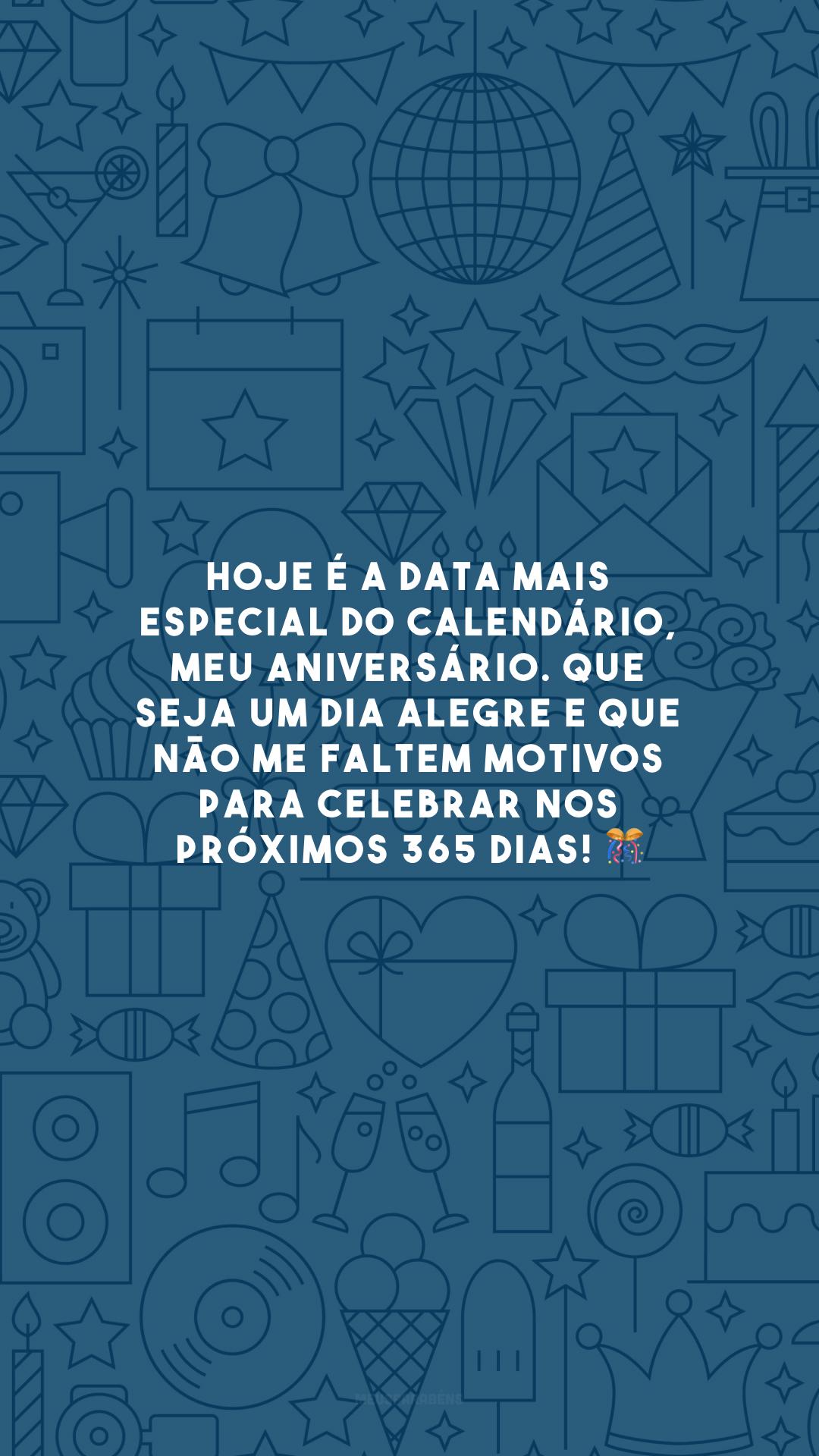 Hoje é a data mais especial do calendário, meu aniversário. Que seja um dia alegre e que não me faltem motivos para celebrar nos próximos 365 dias! 🎊