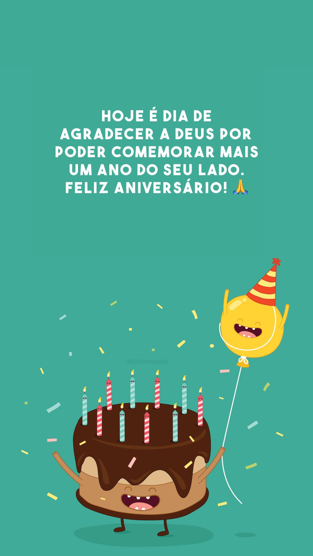 Hoje é dia de agradecer a Deus por poder comemorar mais um ano do seu lado. Feliz aniversário! 🙏