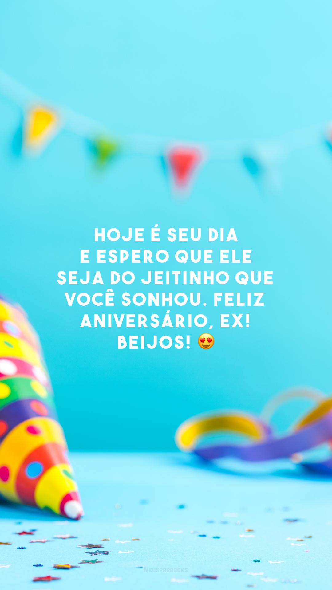 Hoje é seu dia e espero que ele seja do jeitinho que você sonhou. Feliz aniversário, ex! Beijos! 😍