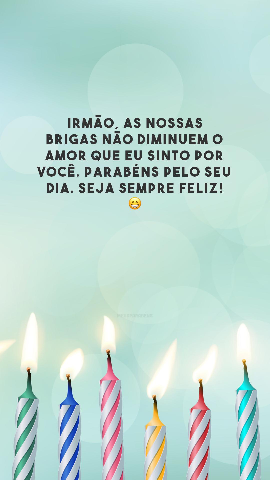 Irmão, as nossas brigas não diminuem o amor que eu sinto por você. Parabéns pelo seu dia. Seja sempre feliz! 😁