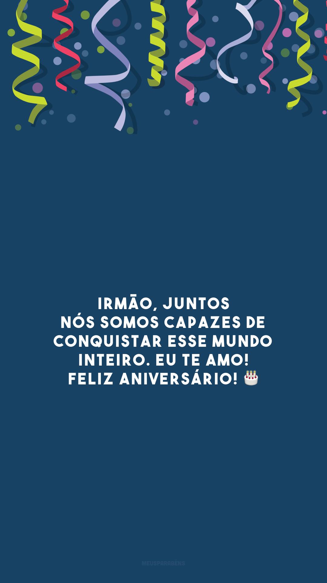 Irmão, juntos nós somos capazes de conquistar esse mundo inteiro. Eu te amo! Feliz aniversário! 🎂