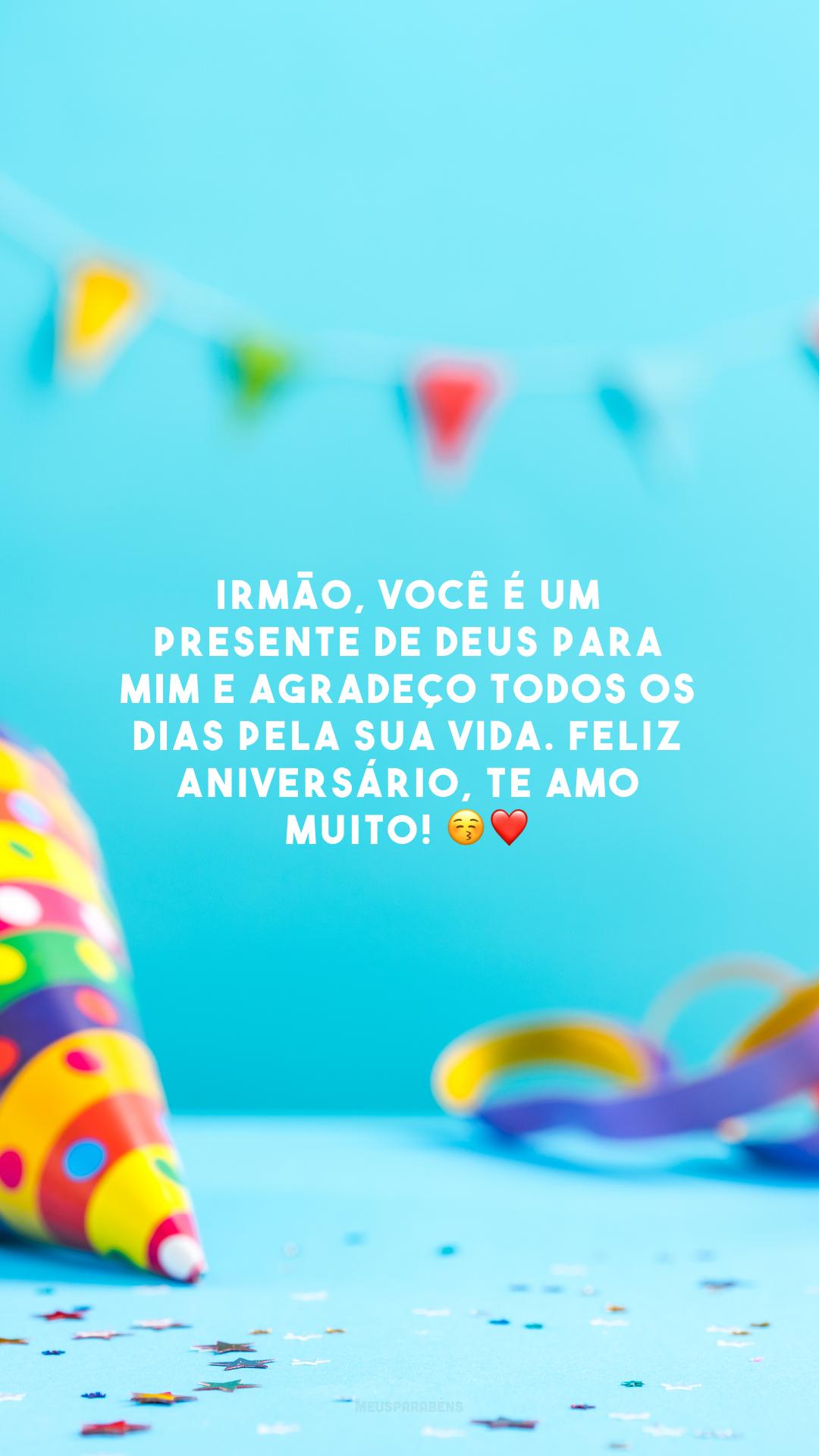 Irmão, você é um presente de Deus para mim e agradeço todos os dias pela sua vida. Feliz aniversário, te amo muito! 😚❤️