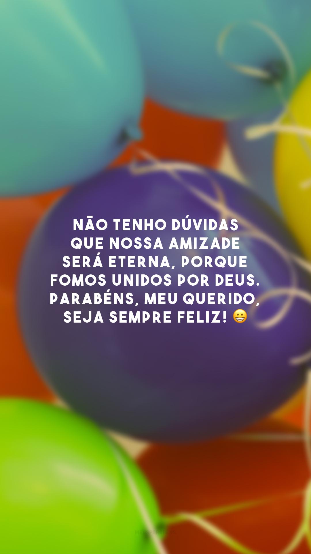 Não tenho dúvidas que nossa amizade será eterna, porque fomos unidos por Deus. Parabéns, meu querido, seja sempre feliz! 😁