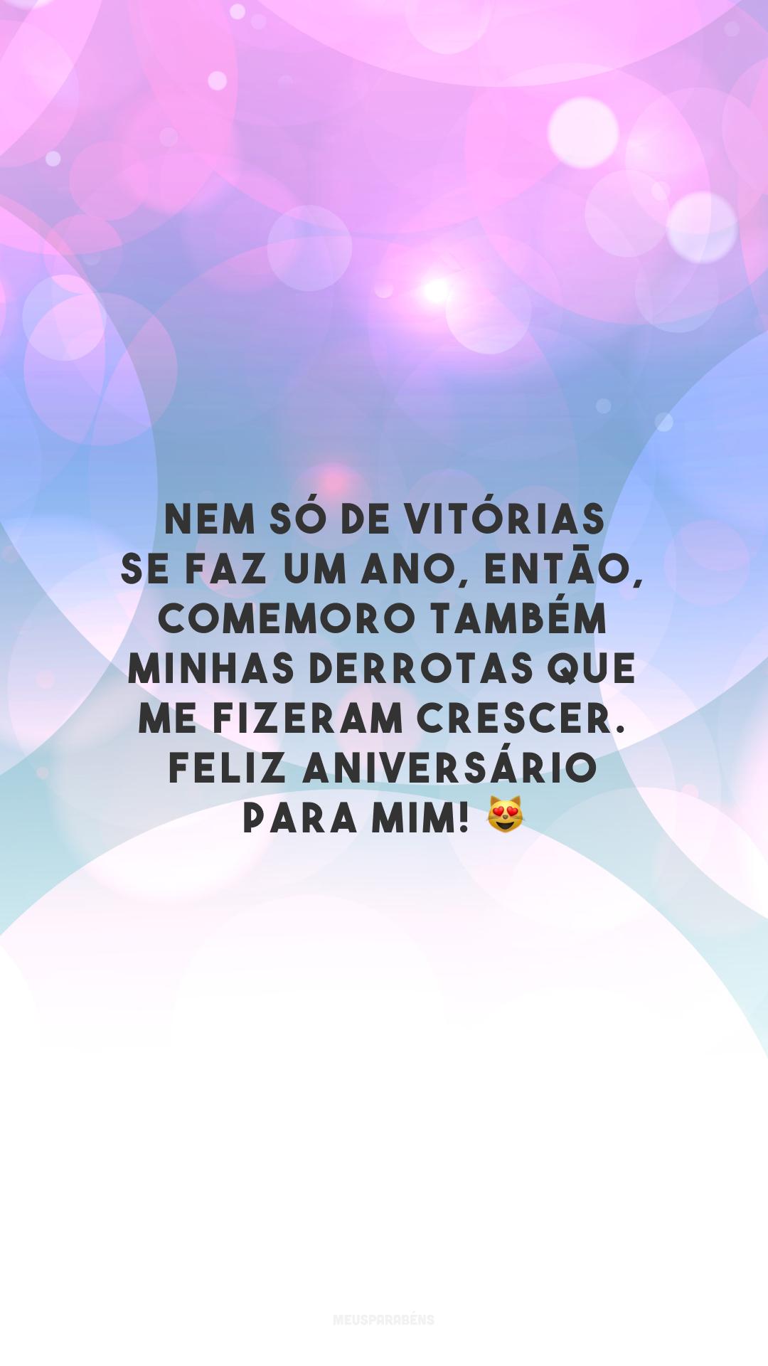 Nem só de vitórias se faz um ano, então, comemoro também minhas derrotas que me fizeram crescer. Feliz aniversário para mim! 😻