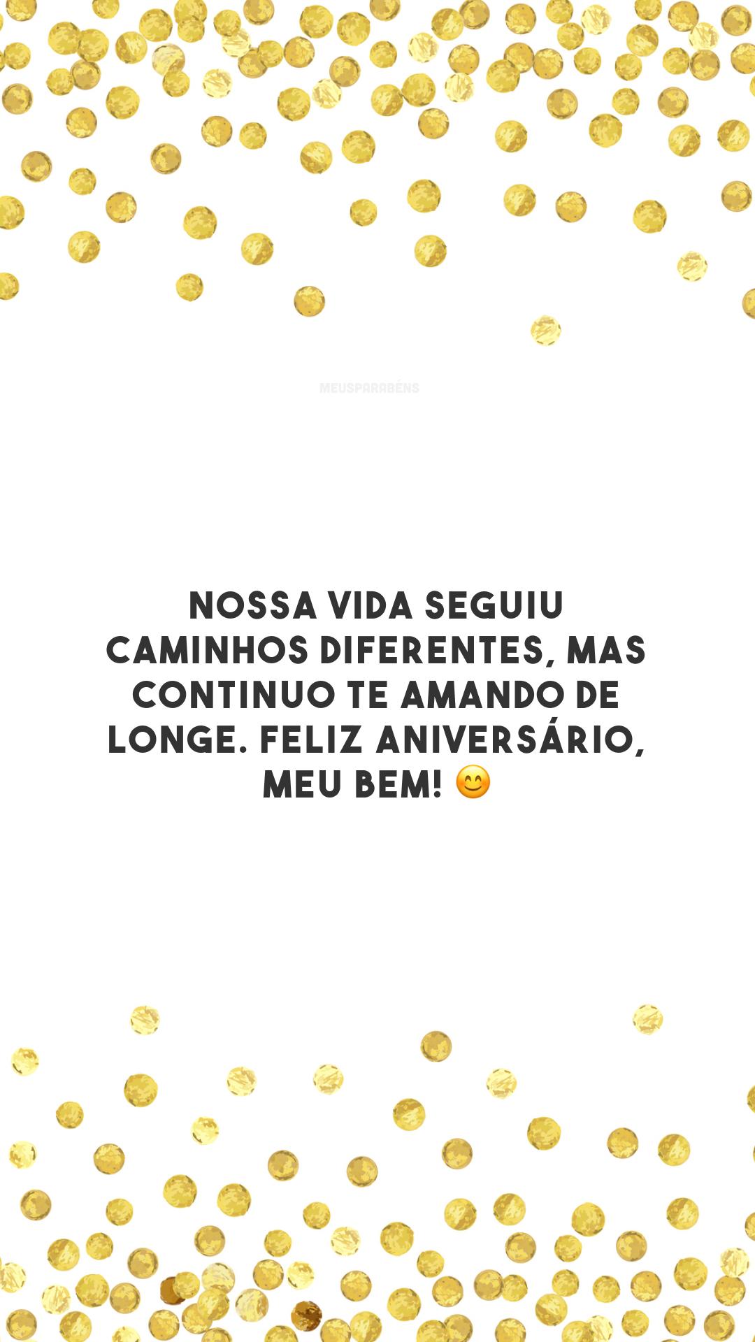 Nossa vida seguiu caminhos diferentes, mas continuo te amando de longe. Feliz aniversário, meu bem! 😊