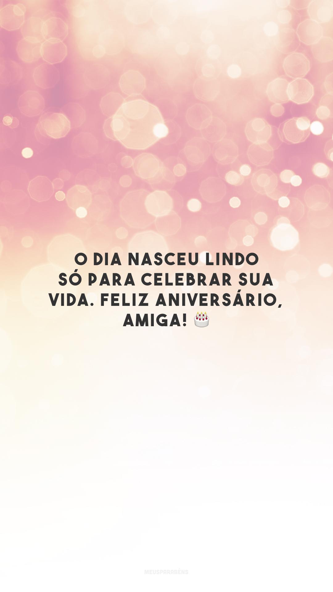 O dia nasceu lindo só para celebrar sua vida. Feliz aniversário, amiga! 🎂