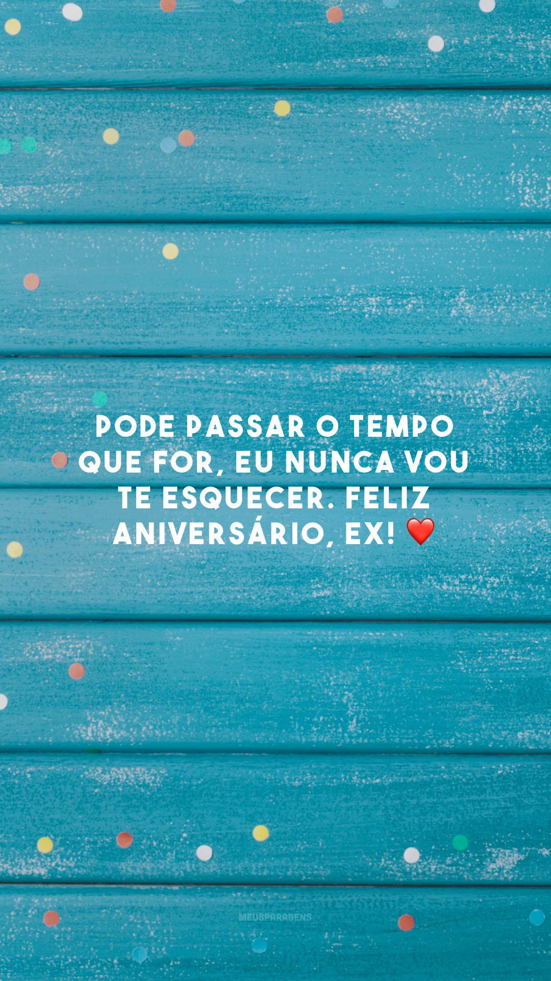 Pode passar o tempo que for, eu nunca vou te esquecer. Feliz aniversário, ex! ❤️