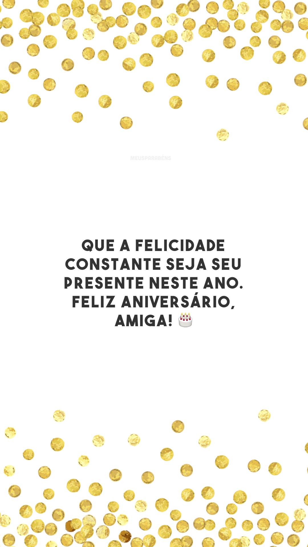 Que a felicidade constante seja seu presente neste ano. Feliz aniversário, amiga! 🎂