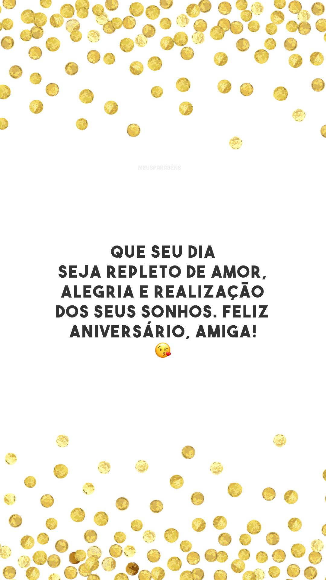 Que seu dia seja repleto de amor, alegria e realização dos seus sonhos. Feliz aniversário, amiga! 😘