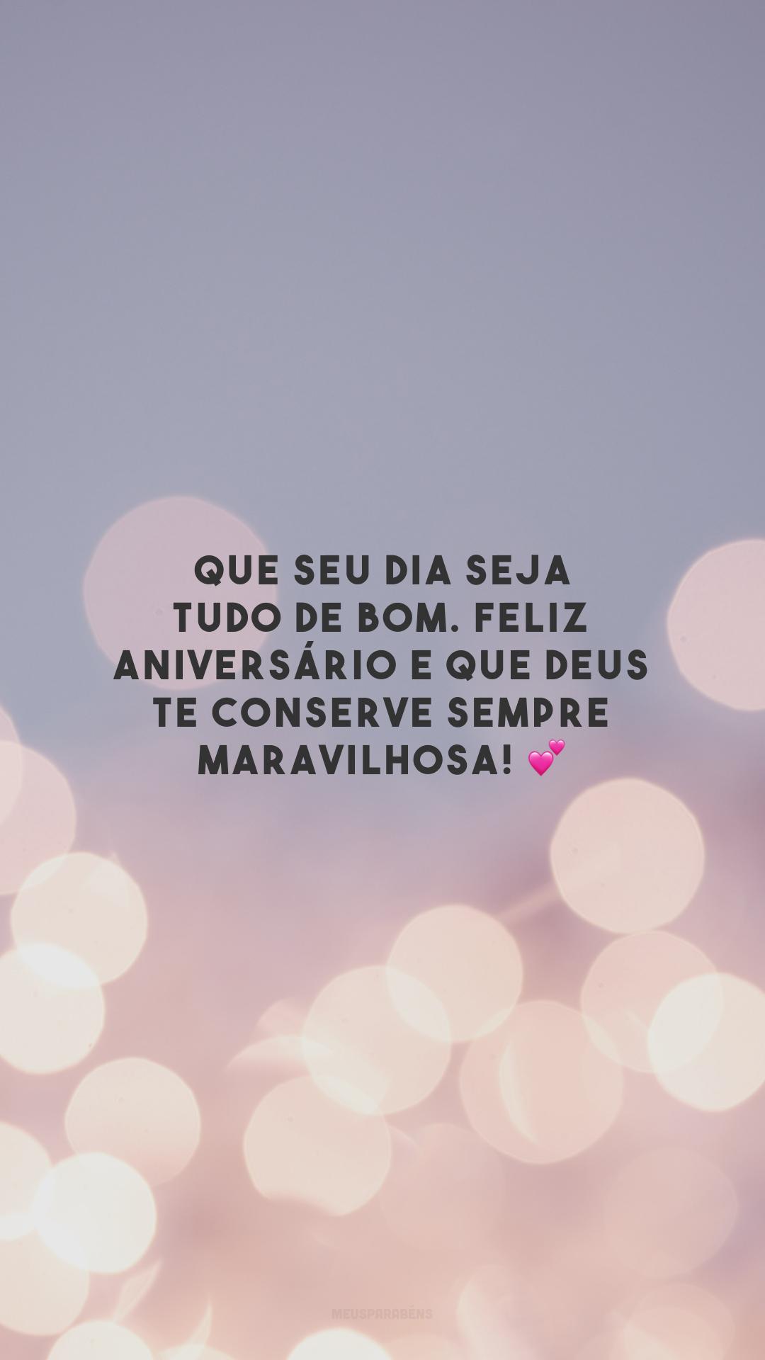 Que seu dia seja tudo de bom. Feliz aniversário e que Deus te conserve sempre maravilhosa! 💕