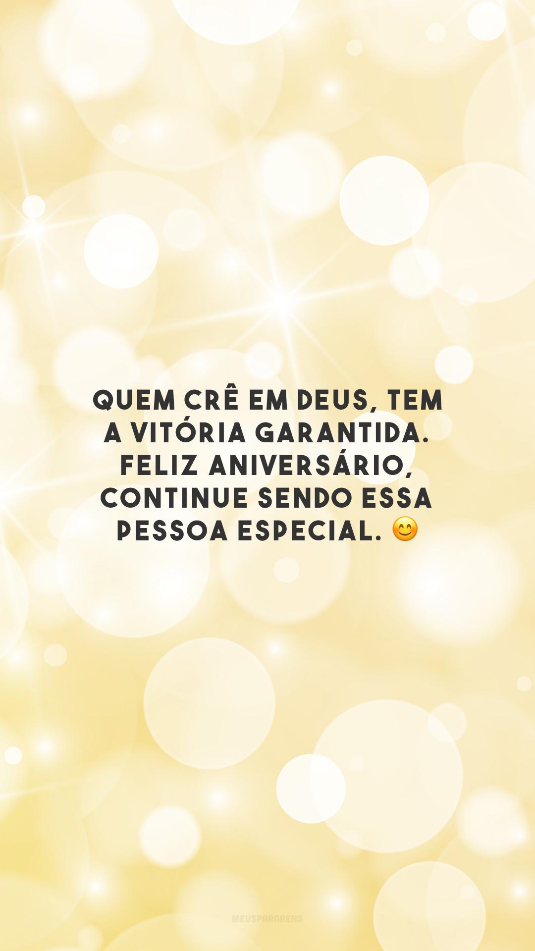 Quem crê em Deus, tem a vitória garantida. Feliz aniversário, continue sendo essa pessoa especial. 😊
