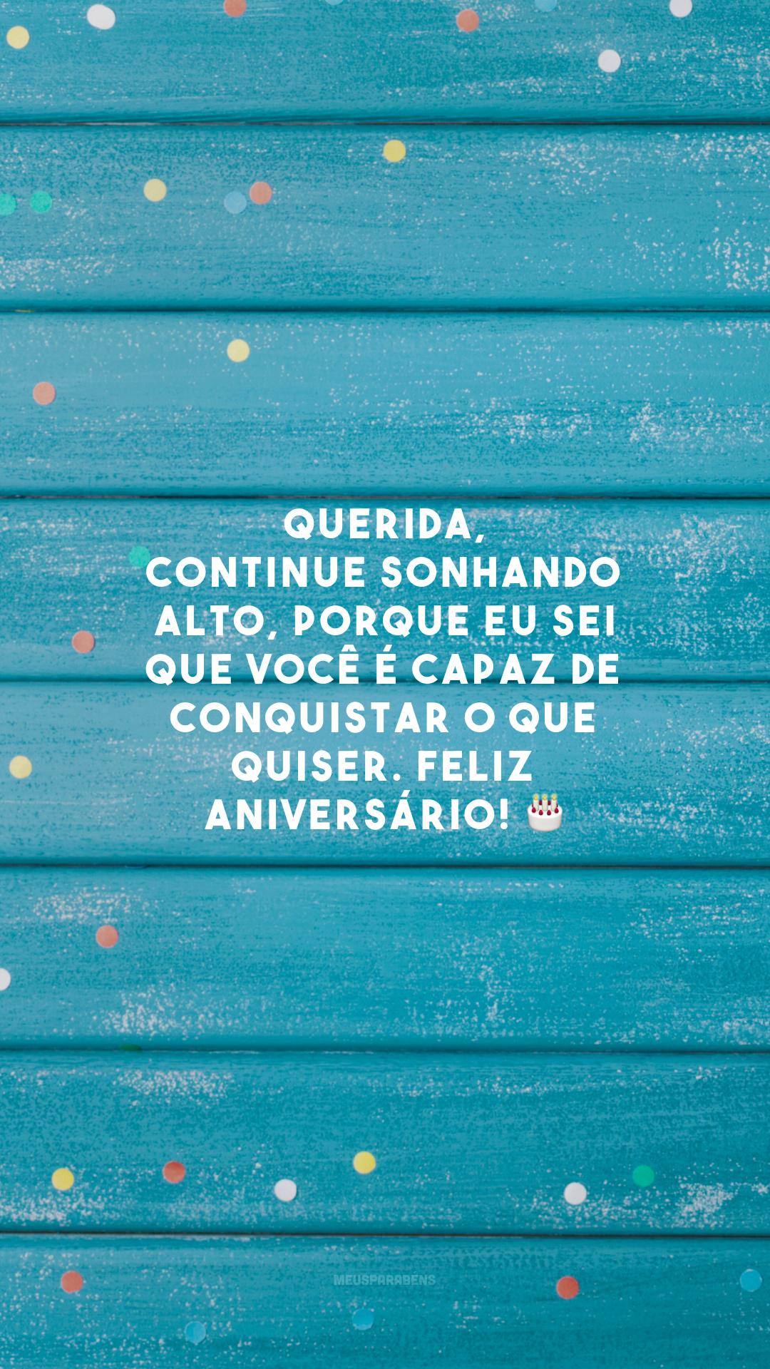 Querida, continue sonhando alto, porque eu sei que você é capaz de conquistar o que quiser. Feliz aniversário! 🎂