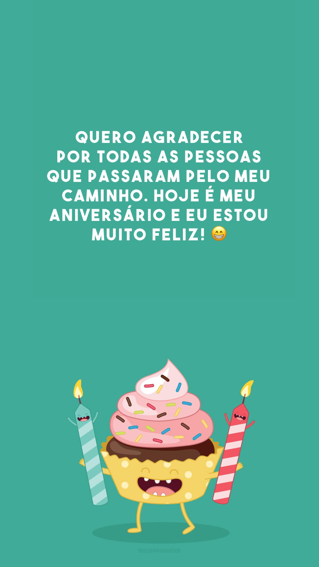 Quero agradecer por todas as pessoas que passaram pelo meu caminho. Hoje é meu aniversário e eu estou muito feliz! 😁