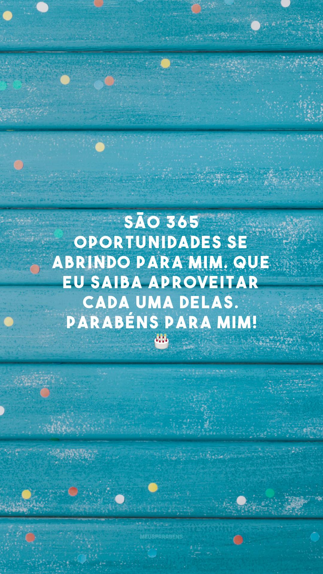 São 365 oportunidades se abrindo para mim. Que eu saiba aproveitar cada uma delas. Parabéns para mim! 🎂