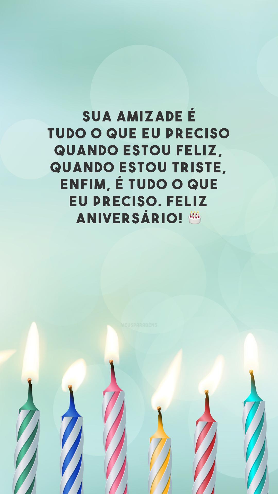 Sua amizade é tudo o que eu preciso quando estou feliz, quando estou triste, enfim, é tudo o que eu preciso. Feliz aniversário! 🎂