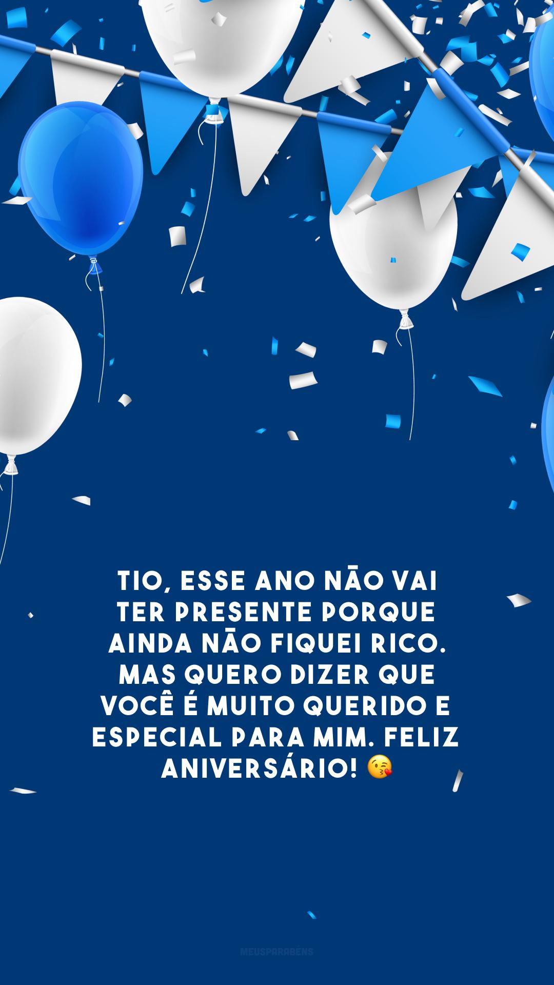 Tio, esse ano não vai ter presente porque ainda não fiquei rico. Mas quero dizer que você é muito querido e especial para mim. Feliz aniversário! 😘