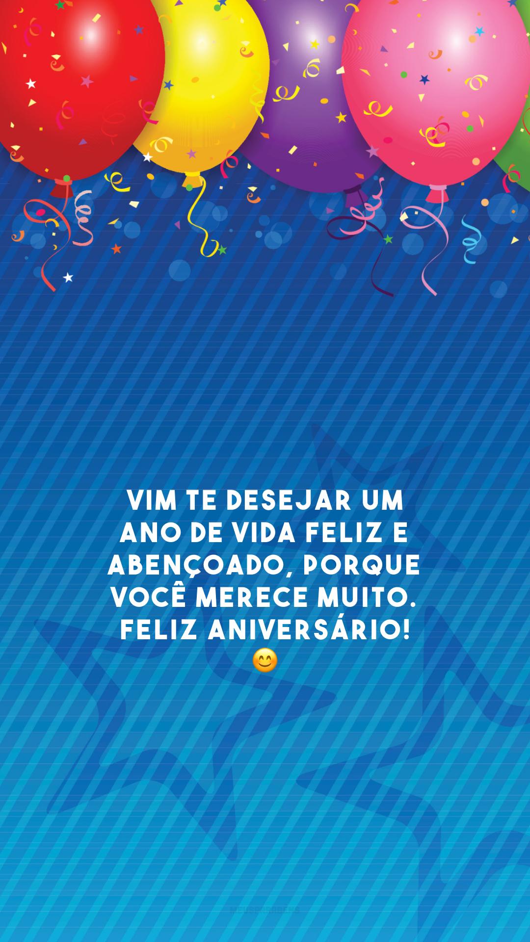Vim te desejar um ano de vida feliz e abençoado, porque você merece muito. Feliz aniversário! 😊