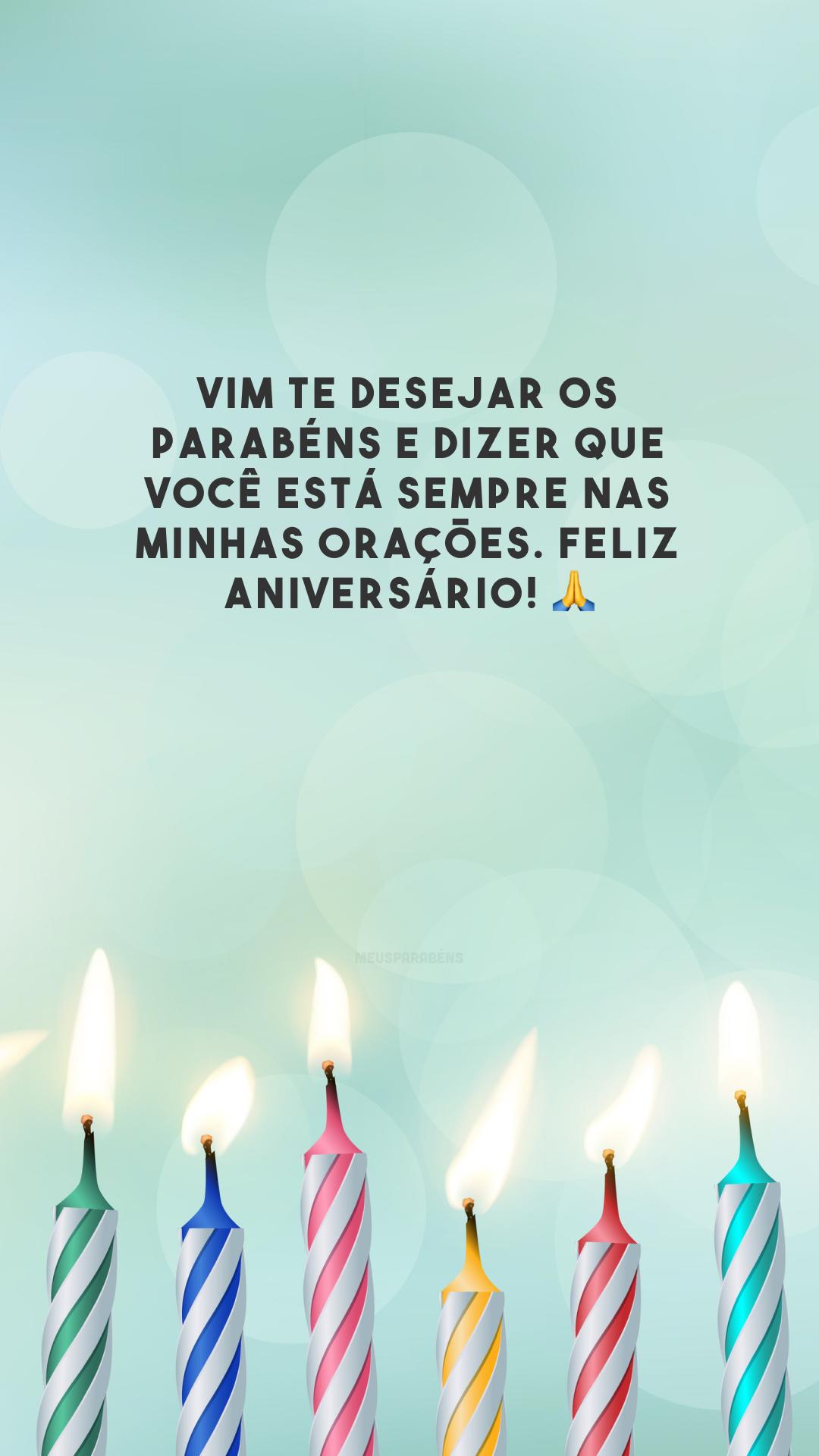 Vim te desejar os parabéns e dizer que você está sempre nas minhas orações. Feliz aniversário! 🙏