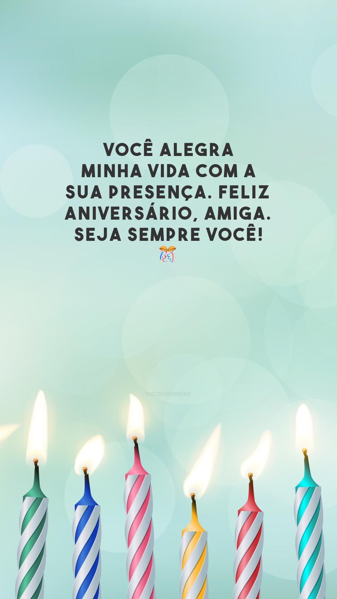Você alegra minha vida com a sua presença. Feliz aniversário, amiga. Seja sempre você! 🎊