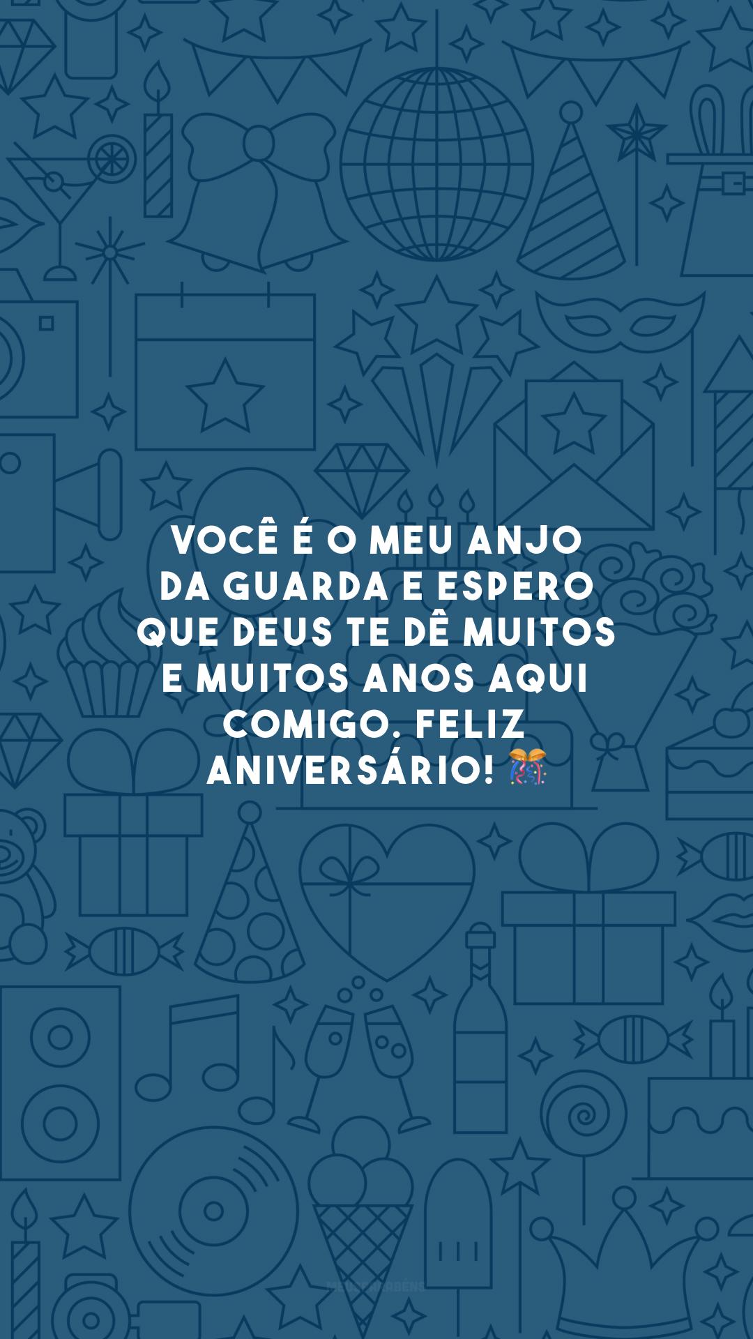 Você é o meu anjo da guarda e espero que Deus te dê muitos e muitos anos aqui comigo. Feliz aniversário! 🎊